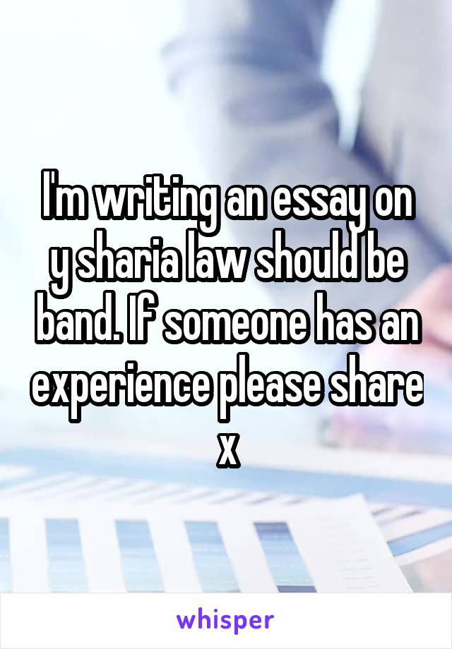 I'm writing an essay on y sharia law should be band. If someone has an experience please share x