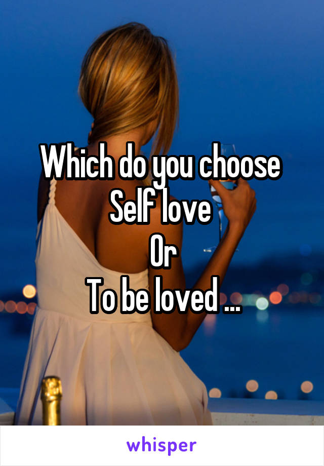 Which do you choose  Self love  Or To be loved ...