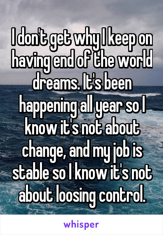 I don't get why I keep on having end of the world dreams. It's been happening all year so I know it's not about change, and my job is stable so I know it's not about loosing control.