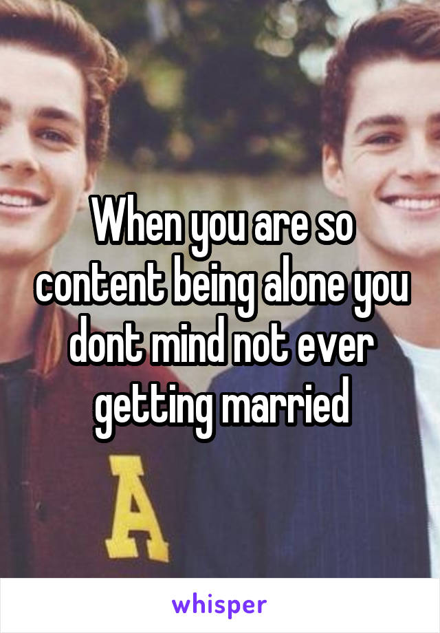 When you are so content being alone you dont mind not ever getting married