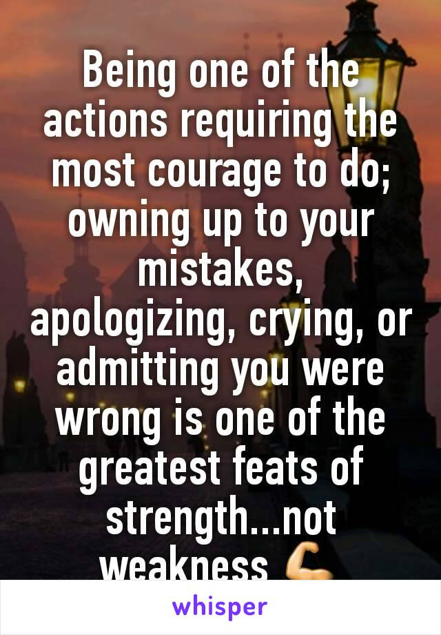 Being one of the actions requiring the most courage to do; owning up to your mistakes, apologizing, crying, or admitting you were wrong is one of the greatest feats of strength...not weakness 💪
