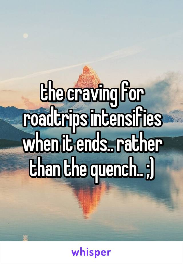 the craving for roadtrips intensifies when it ends.. rather than the quench.. ;)