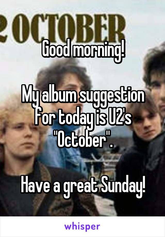 "Good morning!  My album suggestion for today is U2's ""October"".  Have a great Sunday!"