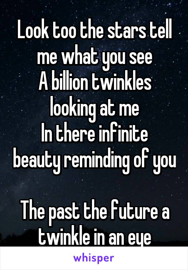 Look too the stars tell me what you see A billion twinkles looking at me In there infinite beauty reminding of you  The past the future a twinkle in an eye