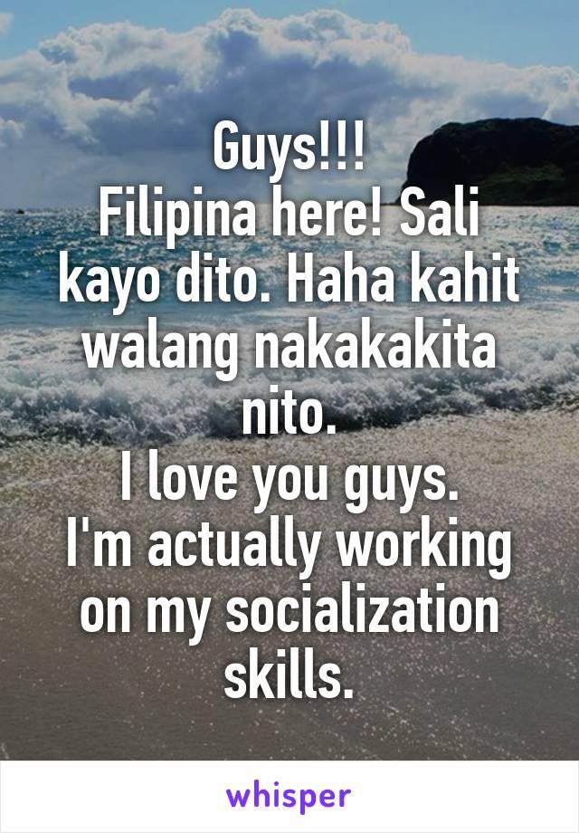 Guys!!! Filipina here! Sali kayo dito. Haha kahit walang nakakakita nito. I love you guys. I'm actually working on my socialization skills.