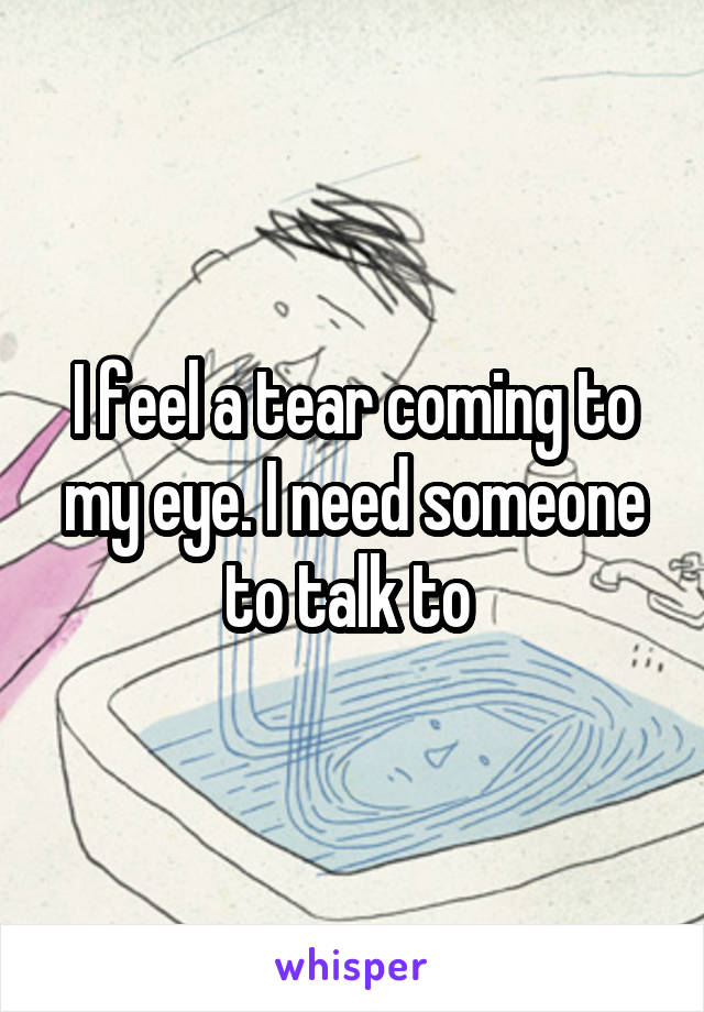 I feel a tear coming to my eye. I need someone to talk to