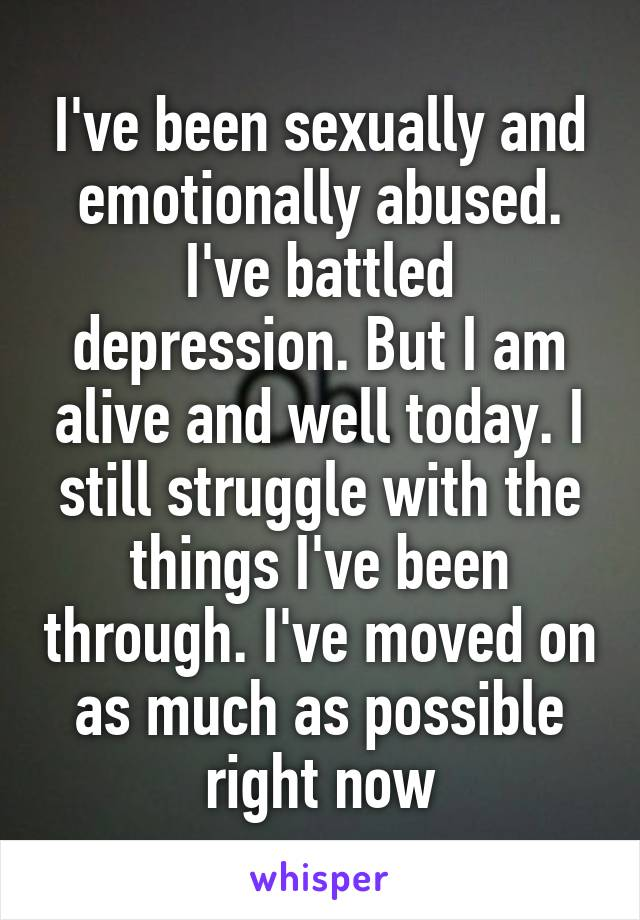 I've been sexually and emotionally abused. I've battled depression. But I am alive and well today. I still struggle with the things I've been through. I've moved on as much as possible right now