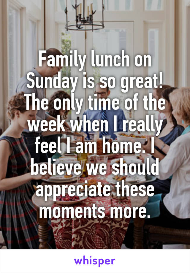 Family lunch on Sunday is so great! The only time of the week when I really feel I am home. I believe we should appreciate these moments more.