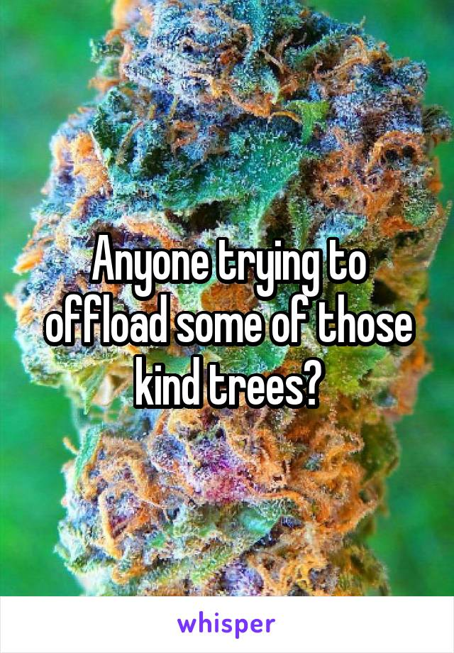 Anyone trying to offload some of those kind trees?