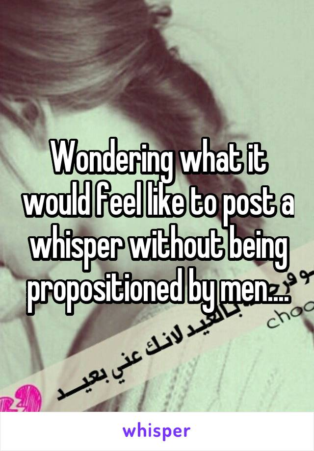 Wondering what it would feel like to post a whisper without being propositioned by men....