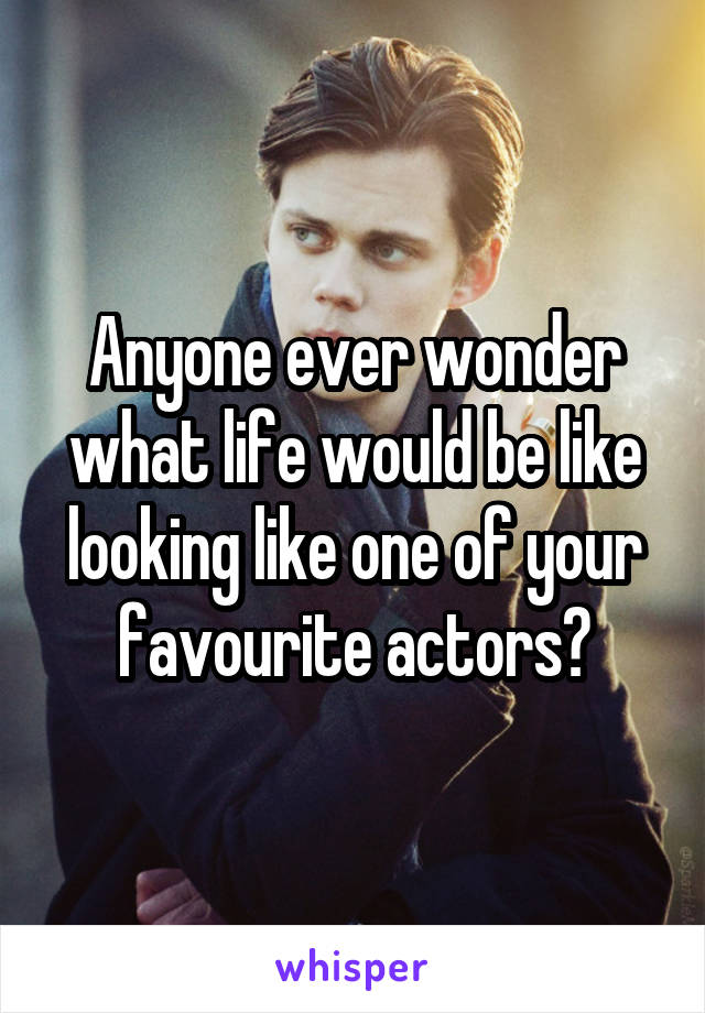 Anyone ever wonder what life would be like looking like one of your favourite actors?