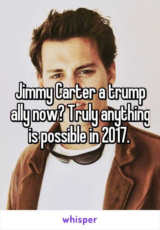 Jimmy Carter a trump ally now? Truly anything is possible in 2017.