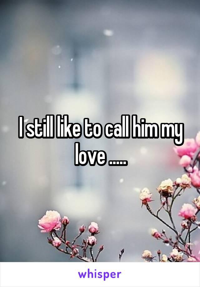 I still like to call him my love .....