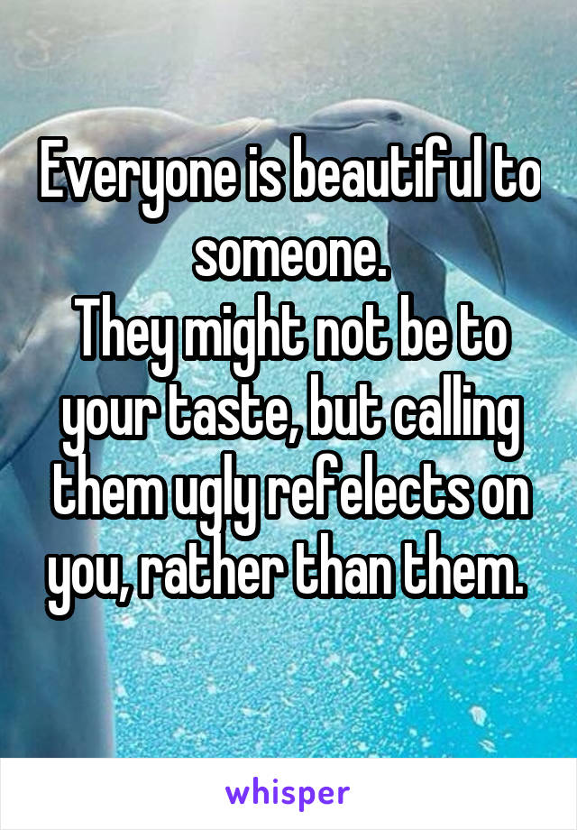 Everyone is beautiful to someone. They might not be to your taste, but calling them ugly refelects on you, rather than them.