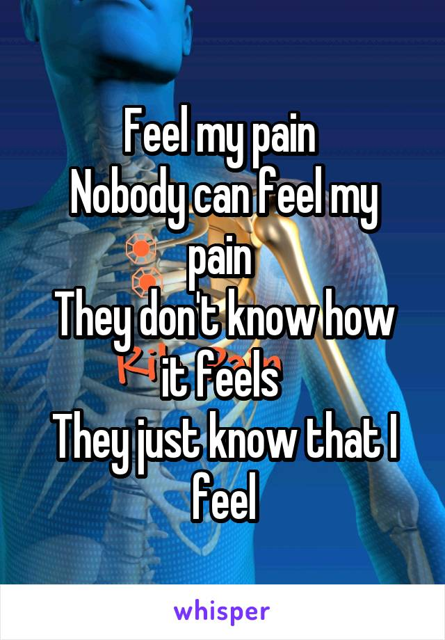 Feel my pain  Nobody can feel my pain  They don't know how it feels  They just know that I feel