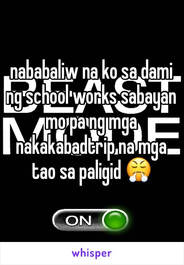 nababaliw na ko sa dami ng school works sabayan mo pa ng mga nakakabadtrip na mga tao sa paligid 😤