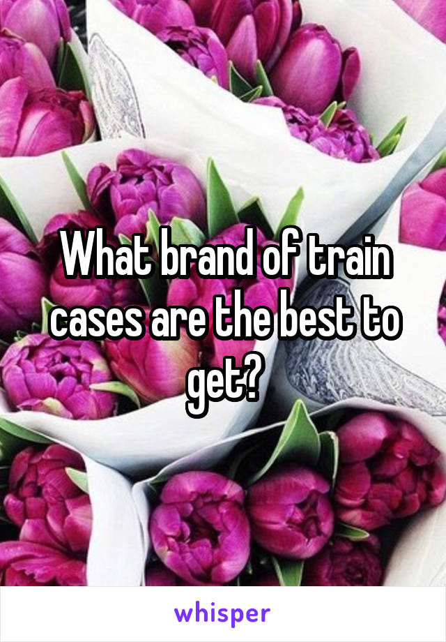 What brand of train cases are the best to get?