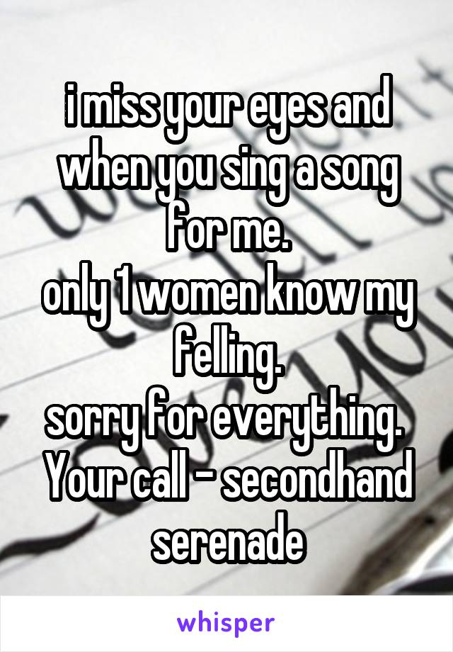 i miss your eyes and when you sing a song for me. only 1 women know my felling. sorry for everything.  Your call - secondhand serenade