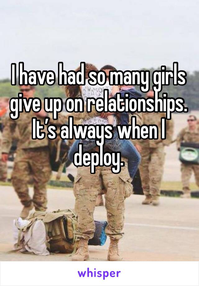 I have had so many girls give up on relationships. It's always when I deploy.