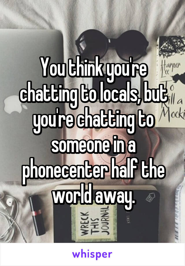 You think you're chatting to locals, but you're chatting to someone in a phonecenter half the world away.