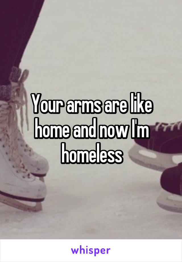Your arms are like home and now I'm homeless
