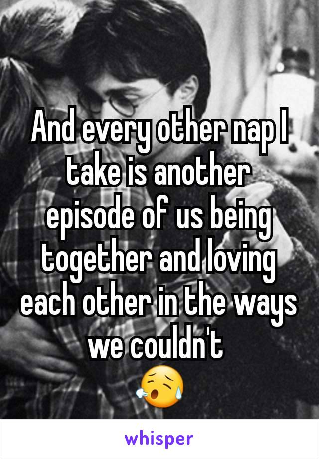 And every other nap I take is another  episode of us being together and loving each other in the ways we couldn't  😥