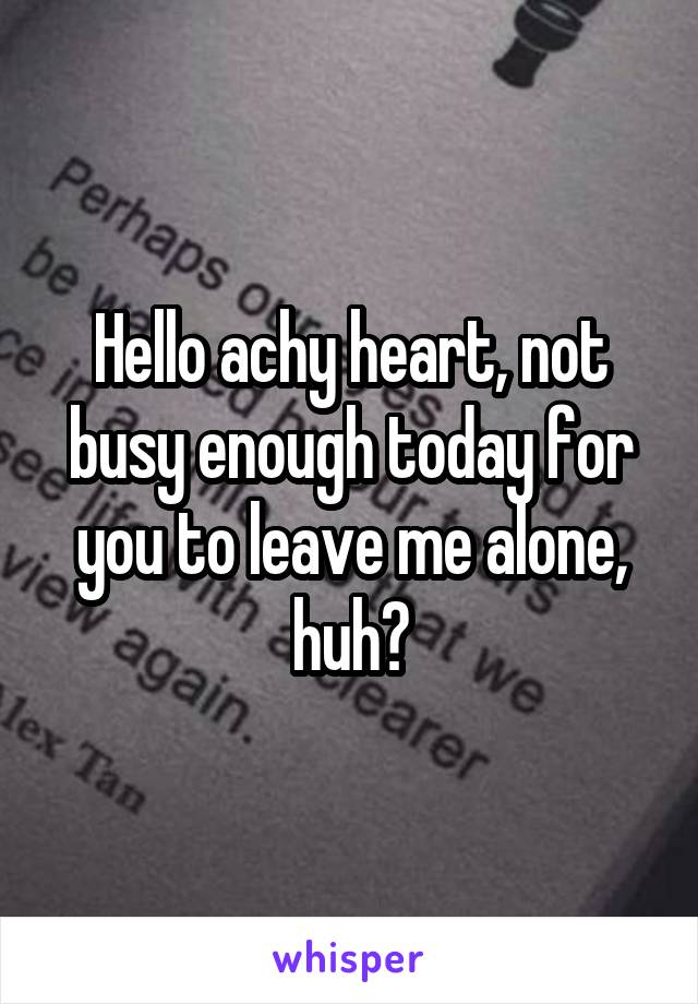 Hello achy heart, not busy enough today for you to leave me alone, huh?