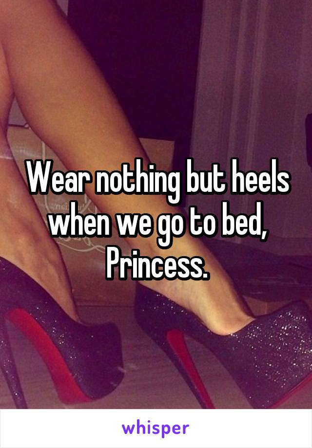 Wear nothing but heels when we go to bed, Princess.