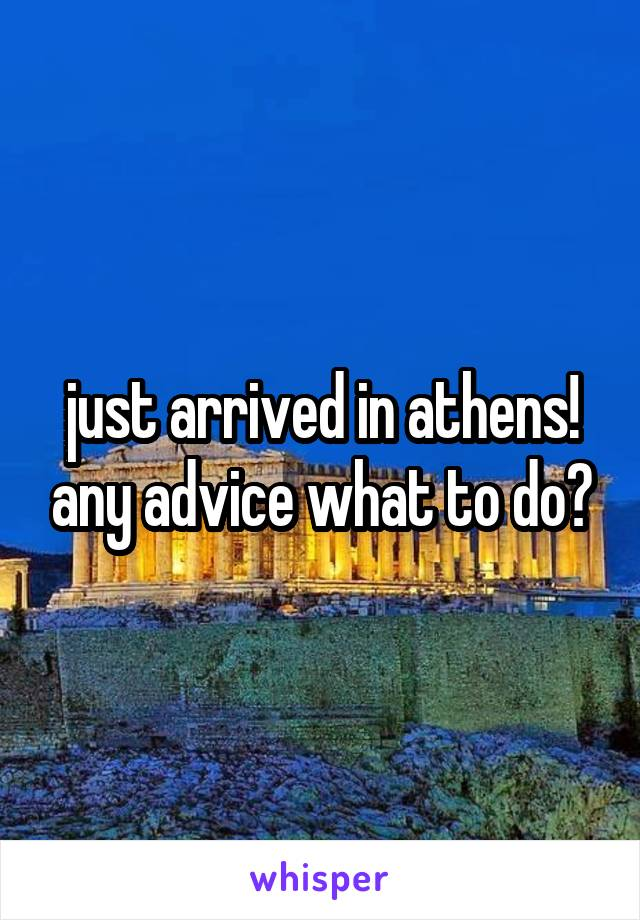 just arrived in athens! any advice what to do?