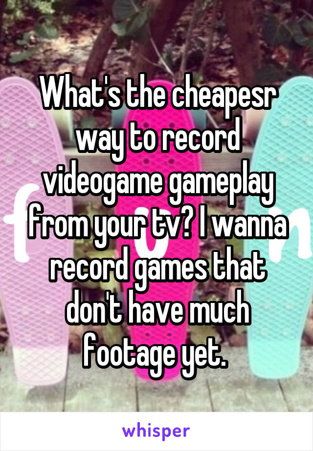 What's the cheapesr way to record videogame gameplay from your tv? I wanna record games that don't have much footage yet.
