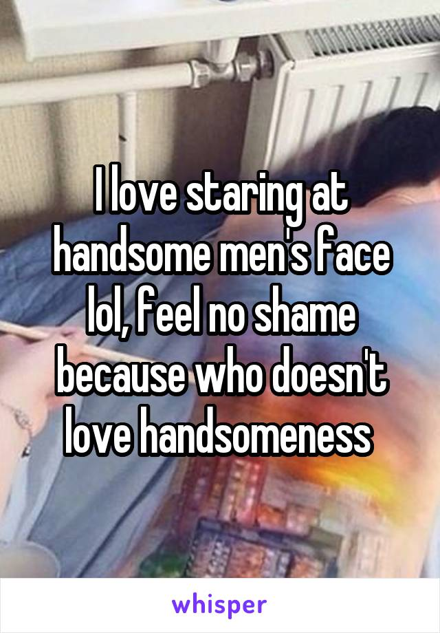 I love staring at handsome men's face lol, feel no shame because who doesn't love handsomeness