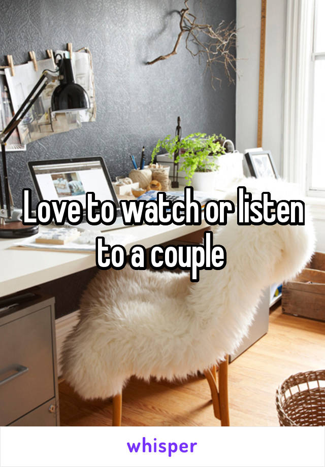 Love to watch or listen to a couple