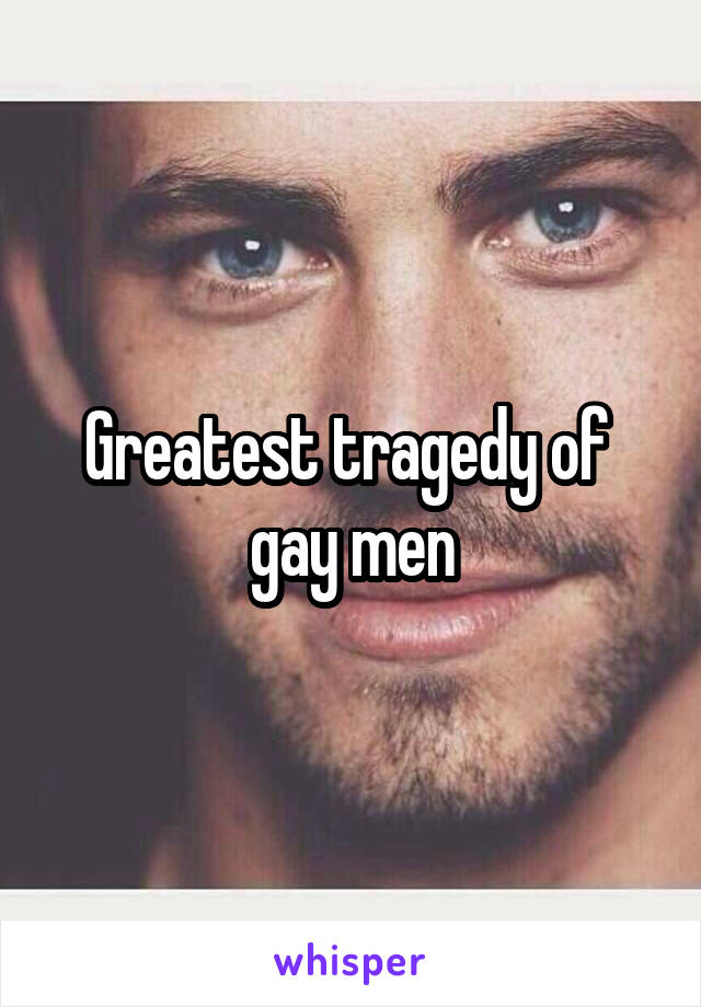 Greatest tragedy of  gay men