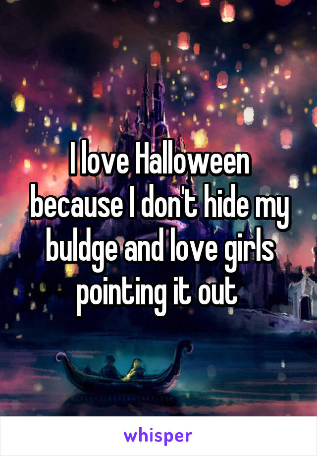 I love Halloween because I don't hide my buldge and love girls pointing it out
