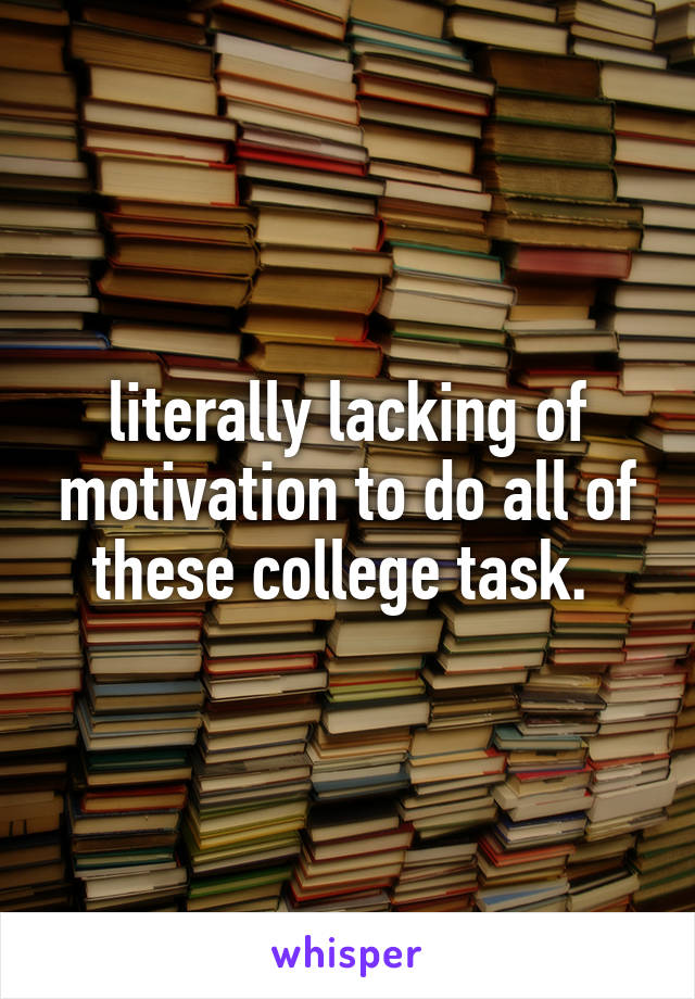 literally lacking of motivation to do all of these college task.