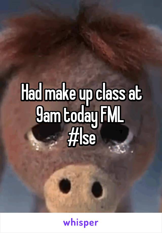 Had make up class at 9am today FML  #lse