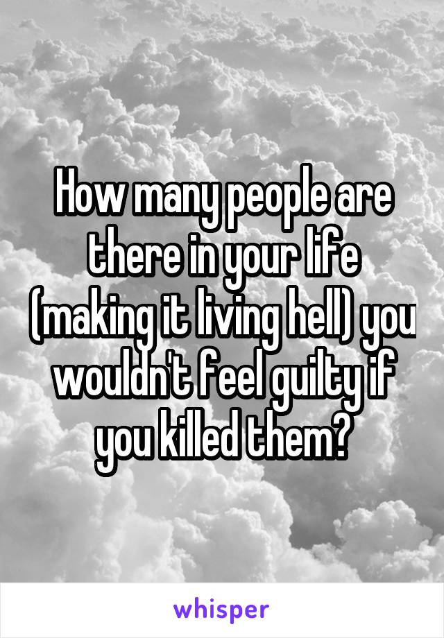 How many people are there in your life (making it living hell) you wouldn't feel guilty if you killed them?