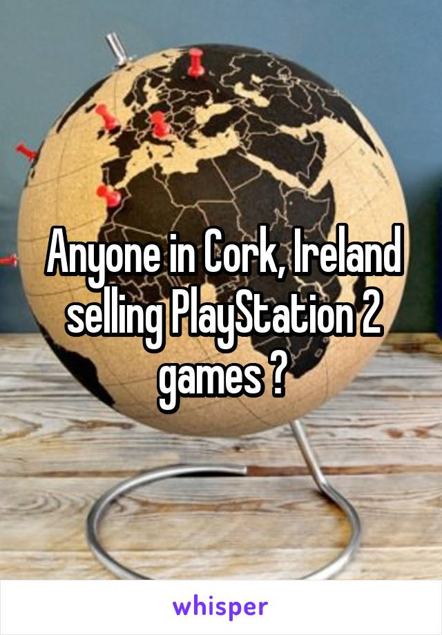 Anyone in Cork, Ireland selling PlayStation 2 games ?