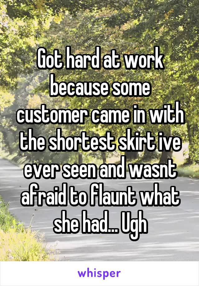 Got hard at work because some customer came in with the shortest skirt ive ever seen and wasnt afraid to flaunt what she had... Ugh