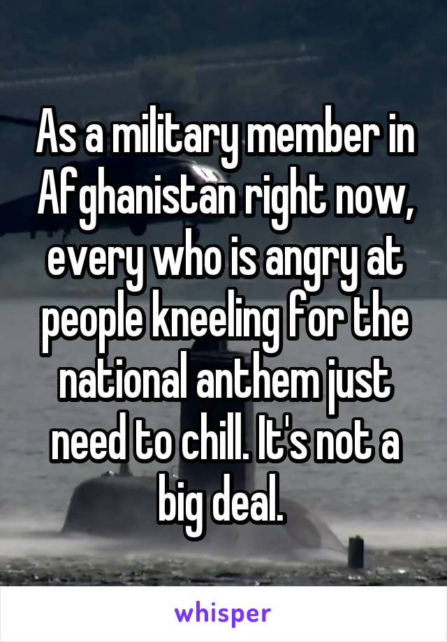 As a military member in Afghanistan right now, every who is angry at people kneeling for the national anthem just need to chill. It's not a big deal.