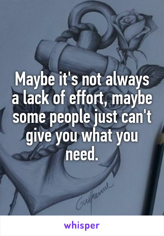 Maybe it's not always a lack of effort, maybe some people just can't give you what you need.