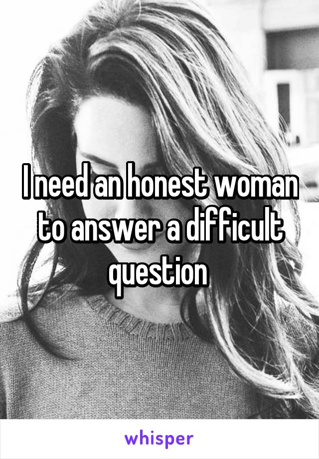 I need an honest woman to answer a difficult question