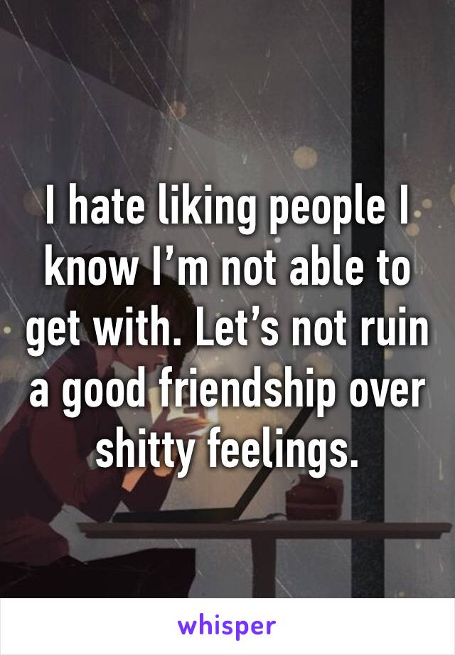 I hate liking people I know I'm not able to get with. Let's not ruin a good friendship over shitty feelings.