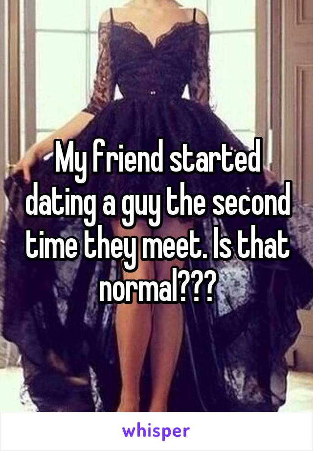 My friend started dating a guy the second time they meet. Is that normal???