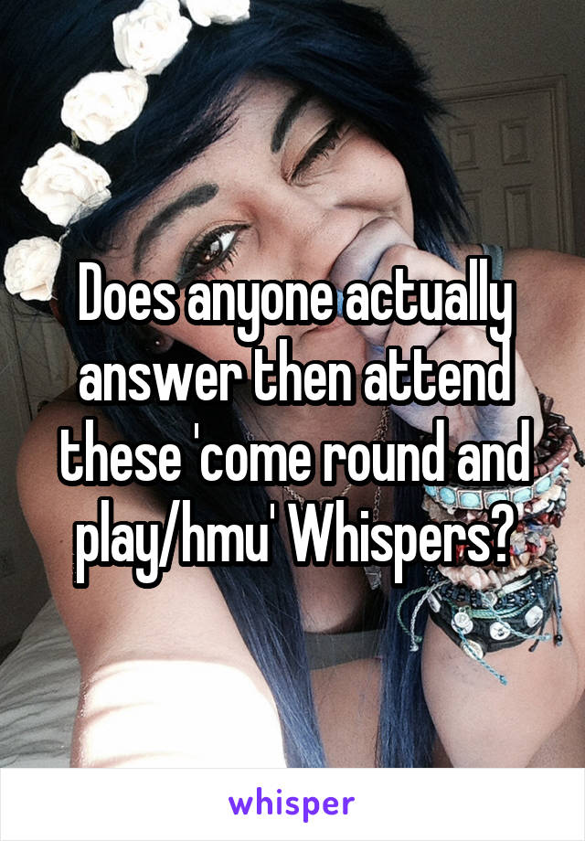 Does anyone actually answer then attend these 'come round and play/hmu' Whispers?