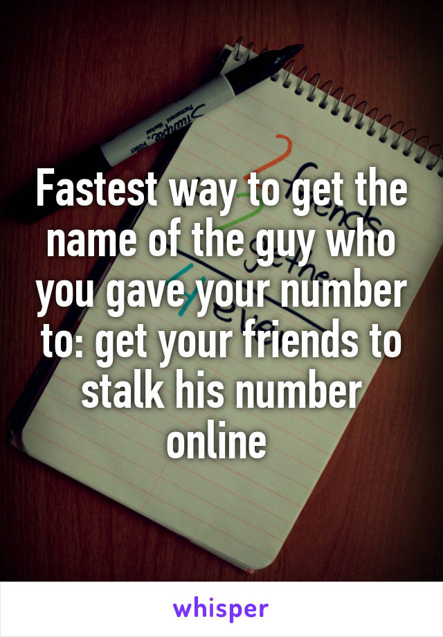 Fastest way to get the name of the guy who you gave your number to: get your friends to stalk his number online