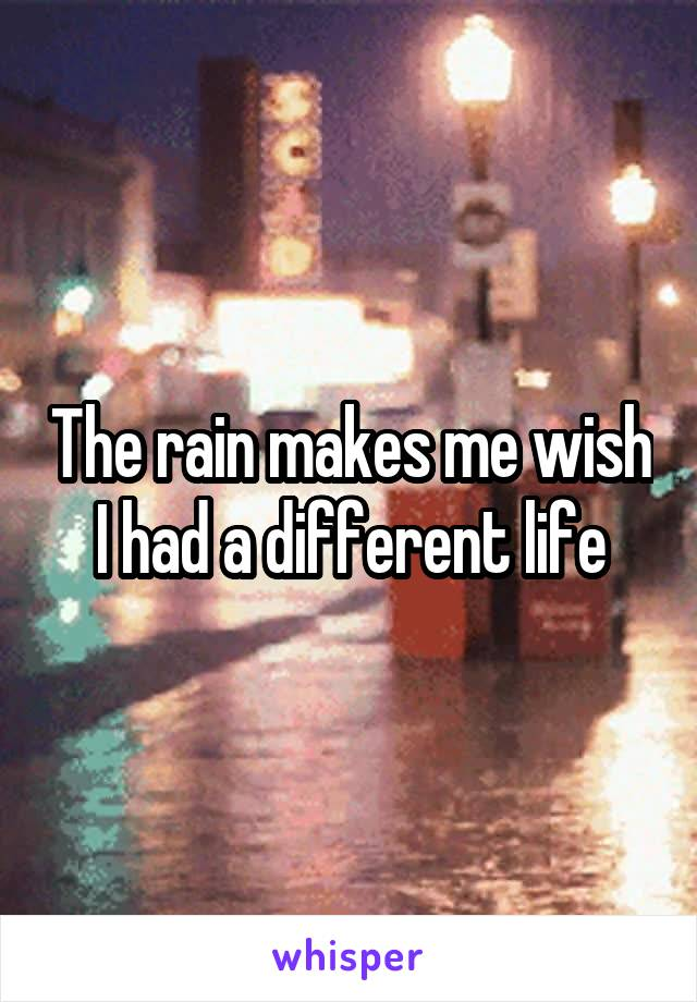 The rain makes me wish I had a different life