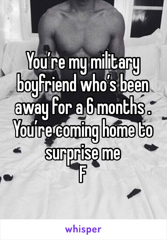 You're my military boyfriend who's been away for a 6 months . You're coming home to surprise me  F