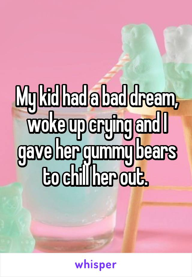 My kid had a bad dream, woke up crying and I gave her gummy bears to chill her out.
