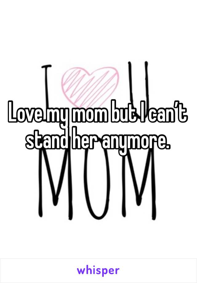 Love my mom but I can't stand her anymore.